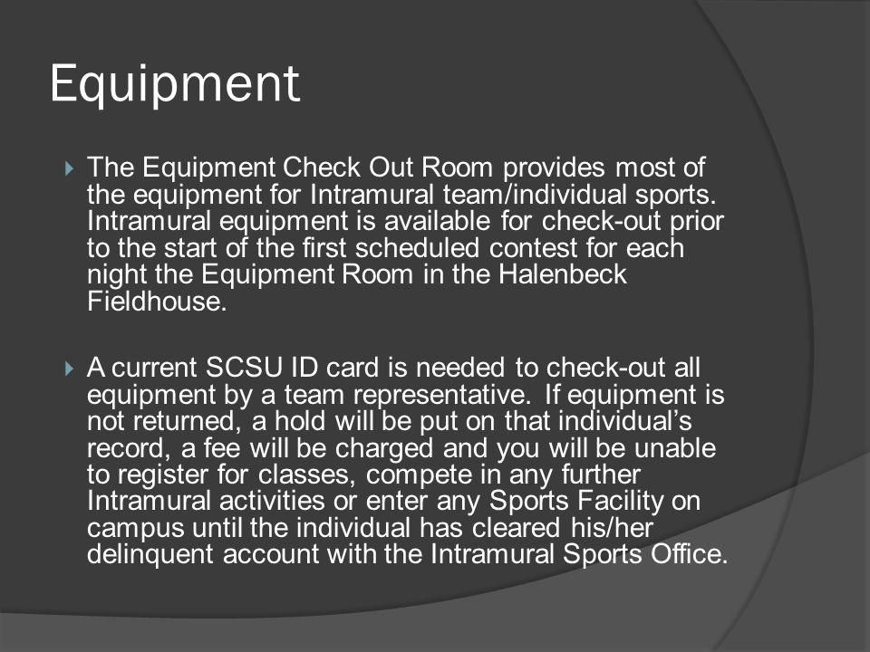 Equipment The Equipment Check Out Room provides most of the equipment for Intramural team/individual sports.