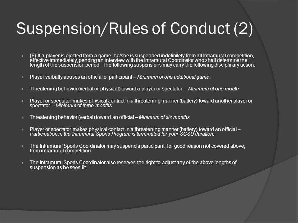 Suspension/Rules of Conduct (2) (F) If a player is ejected from a game, he/she is suspended indefinitely from all Intramural competition, effective immediately, pending an interview with the Intramural Coordinator who shall determine the length of the suspension period.