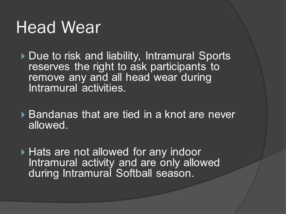Head Wear Due to risk and liability, Intramural Sports reserves the right to ask participants to remove any and all head wear during Intramural activi