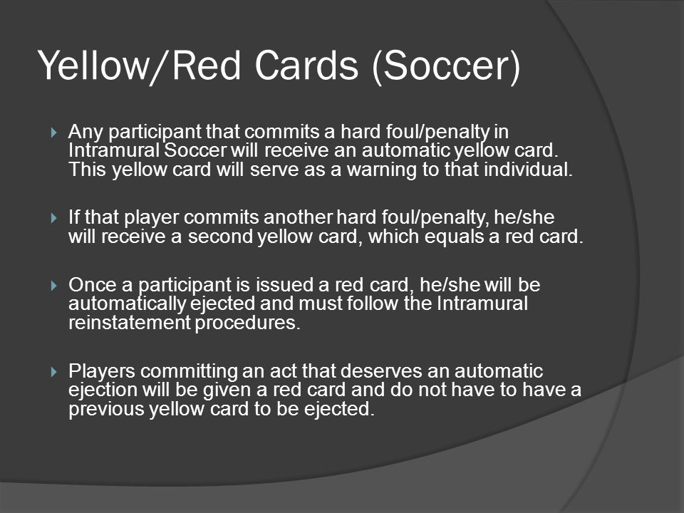 Yellow/Red Cards (Soccer) Any participant that commits a hard foul/penalty in Intramural Soccer will receive an automatic yellow card.