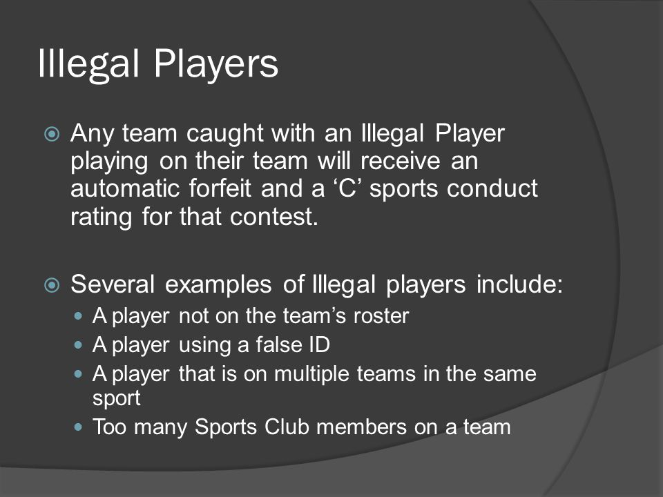 Illegal Players Any team caught with an Illegal Player playing on their team will receive an automatic forfeit and a C sports conduct rating for that