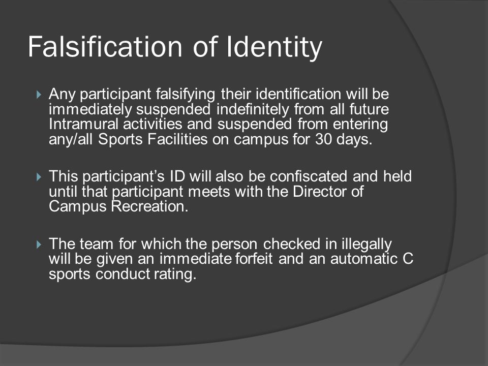Falsification of Identity Any participant falsifying their identification will be immediately suspended indefinitely from all future Intramural activities and suspended from entering any/all Sports Facilities on campus for 30 days.
