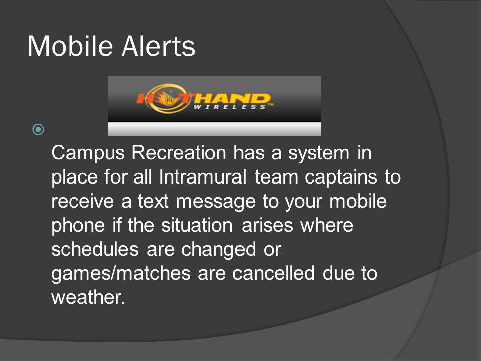Mobile Alerts Campus Recreation has a system in place for all Intramural team captains to receive a text message to your mobile phone if the situation