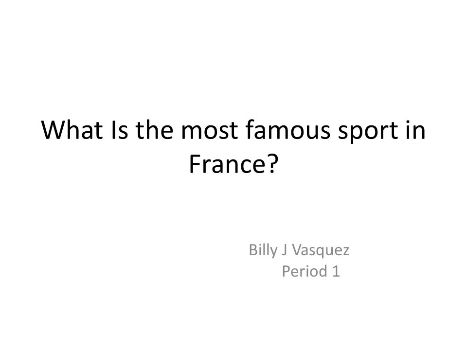 What Is the most famous sport in France? Billy J Vasquez Period 1