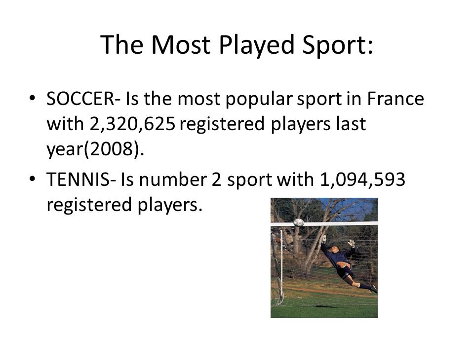 The Most Played Sport: SOCCER- Is the most popular sport in France with 2,320,625 registered players last year(2008).
