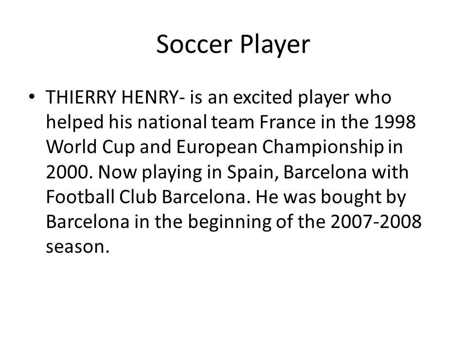 Soccer Player THIERRY HENRY- is an excited player who helped his national team France in the 1998 World Cup and European Championship in 2000. Now pla