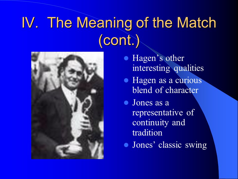 IV. The Meaning of the Match (cont.) Hagens other interesting qualities Hagen as a curious blend of character Jones as a representative of continuity