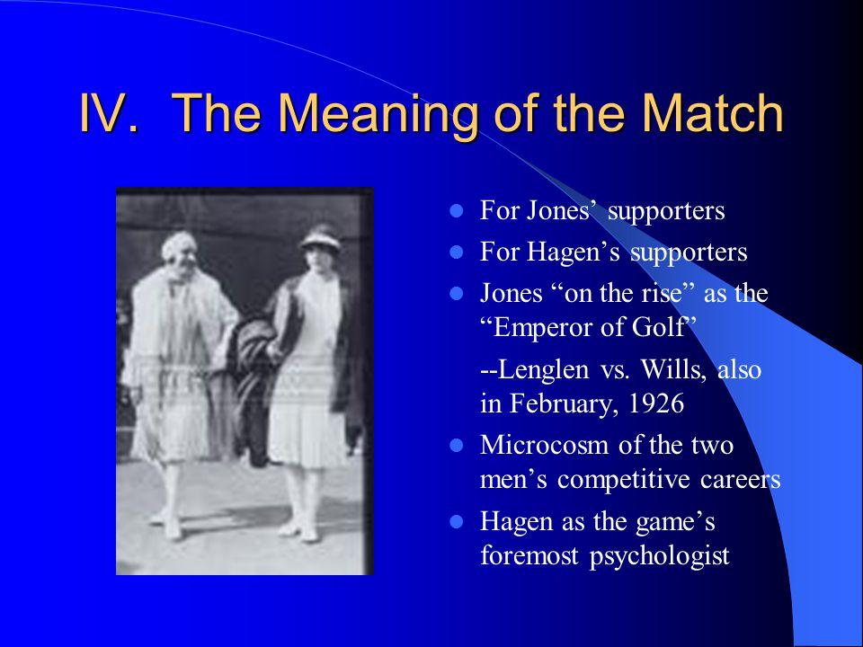 IV. The Meaning of the Match For Jones supporters For Hagens supporters Jones on the rise as the Emperor of Golf --Lenglen vs. Wills, also in February