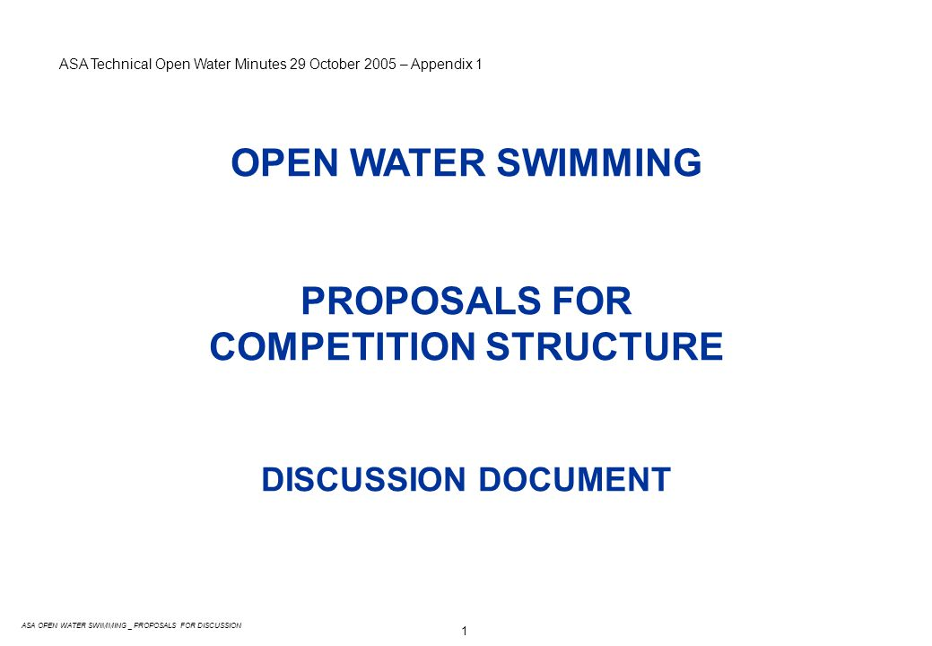 1 ASA OPEN WATER SWIMMING _ PROPOSALS FOR DISCUSSION OPEN WATER SWIMMING PROPOSALS FOR COMPETITION STRUCTURE DISCUSSION DOCUMENT ASA Technical Open Water Minutes 29 October 2005 – Appendix 1