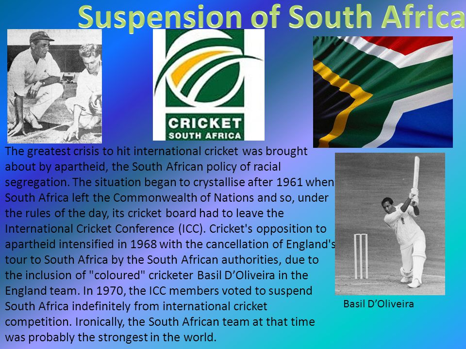 The greatest crisis to hit international cricket was brought about by apartheid, the South African policy of racial segregation.