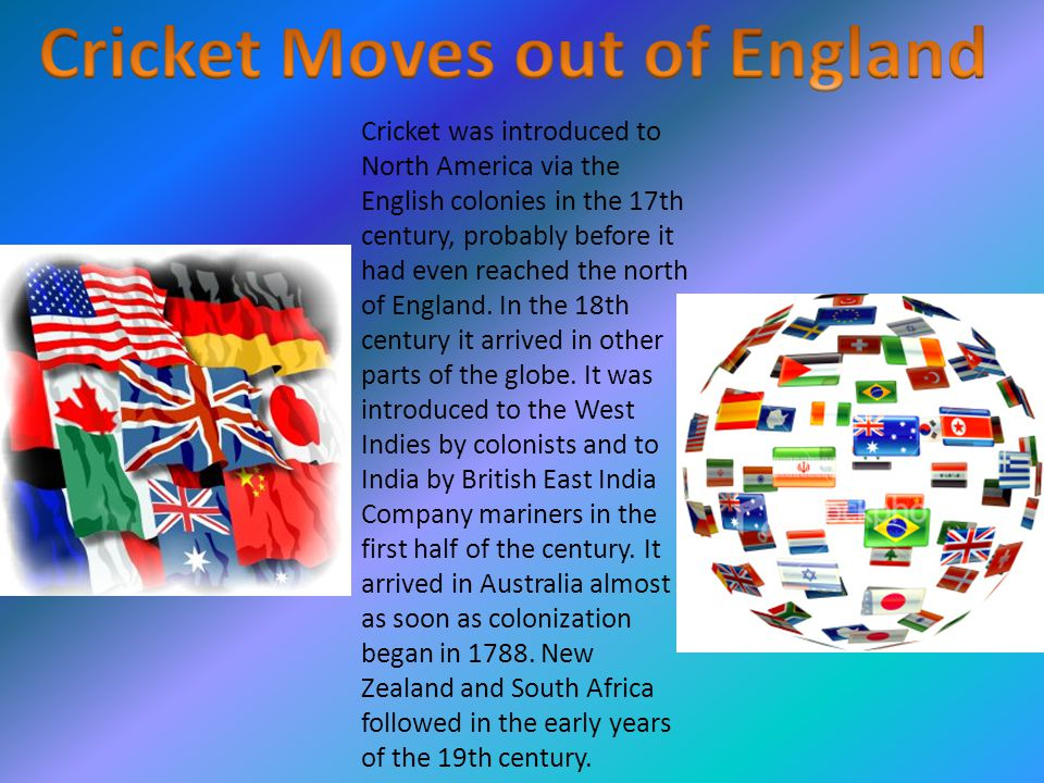 Cricket was introduced to North America via the English colonies in the 17th century, probably before it had even reached the north of England.