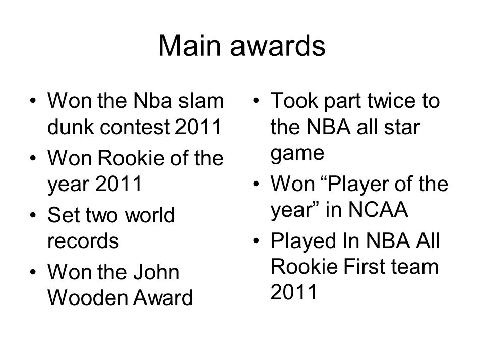 Main awards Won the Nba slam dunk contest 2011 Won Rookie of the year 2011 Set two world records Won the John Wooden Award Took part twice to the NBA all star game Won Player of the year in NCAA Played In NBA All Rookie First team 2011