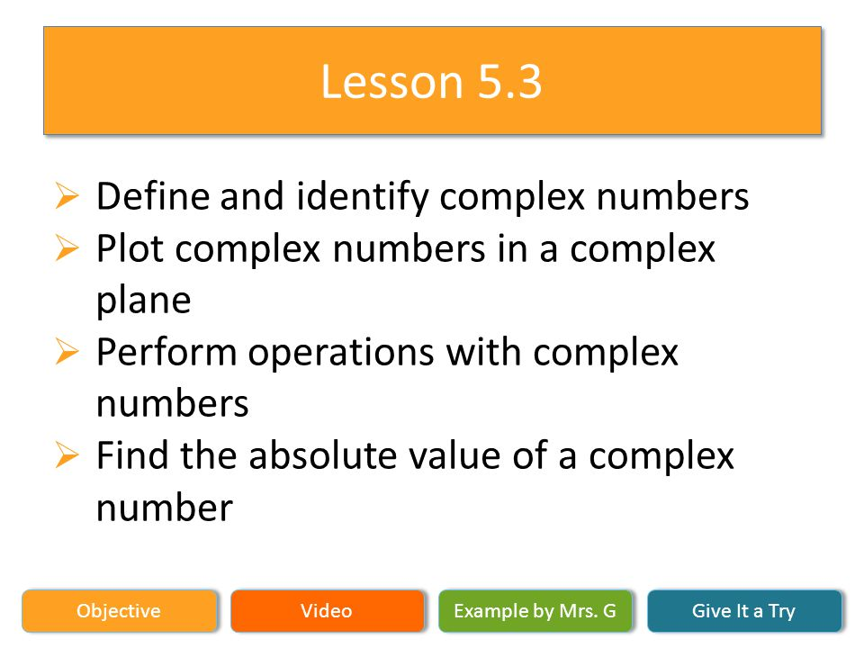 Objective Video Example by Mrs. G Give It a Try Lesson 5.3 Define and identify complex numbers Plot complex numbers in a complex plane Perform operati