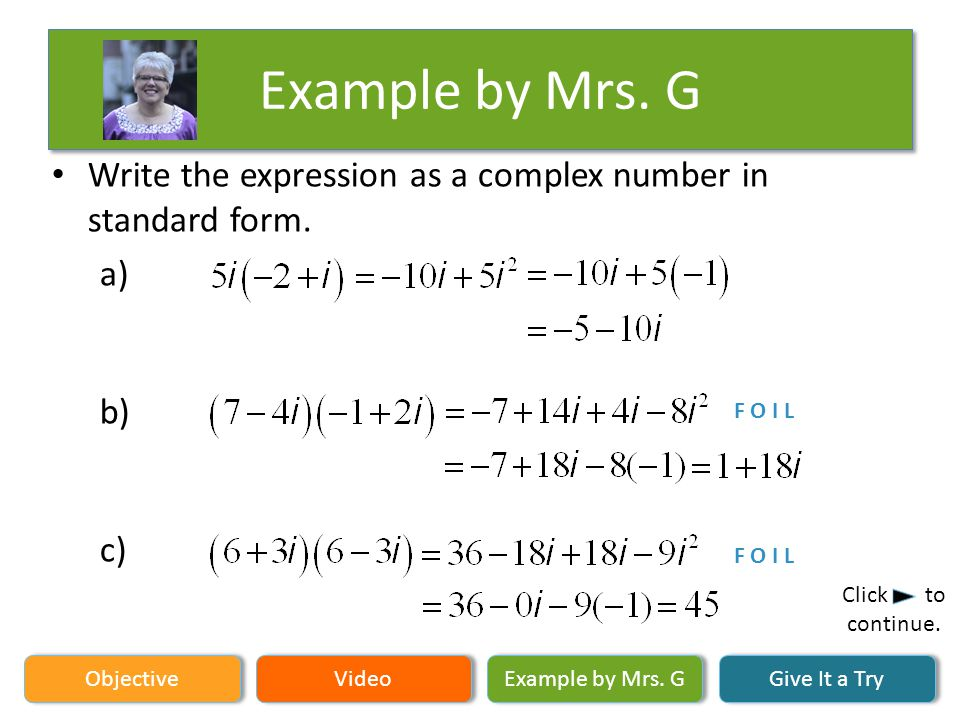 Example by Mrs. G Objective Video Example by Mrs. G Give It a Try Click to continue. Write the expression as a complex number in standard form. a) b)