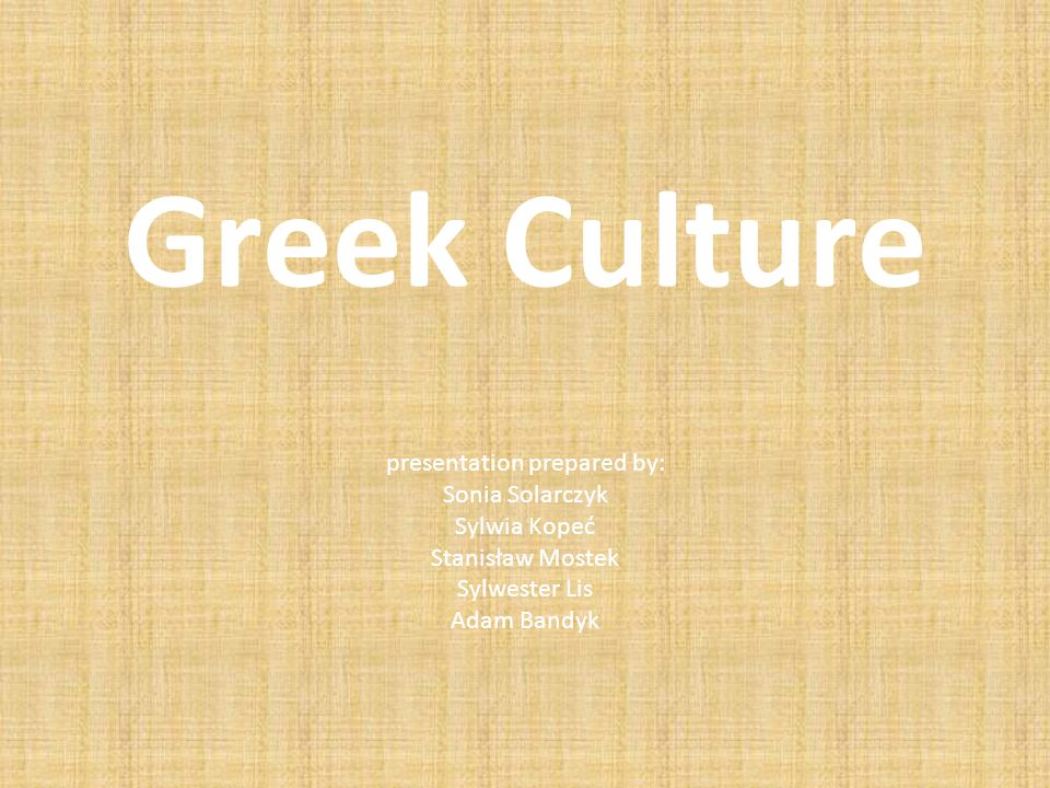 Greek Culture presentation prepared by: Sonia Solarczyk Sylwia Kopeć Stanisław Mostek Sylwester Lis Adam Bandyk
