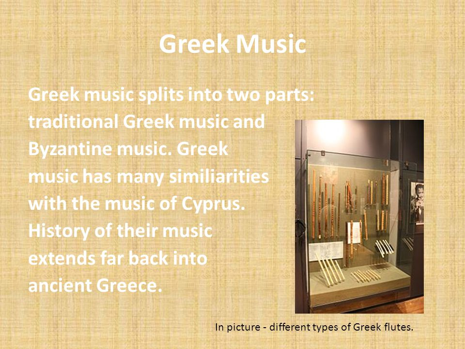 Greek Music Greek music splits into two parts: traditional Greek music and Byzantine music. Greek music has many similiarities with the music of Cypru