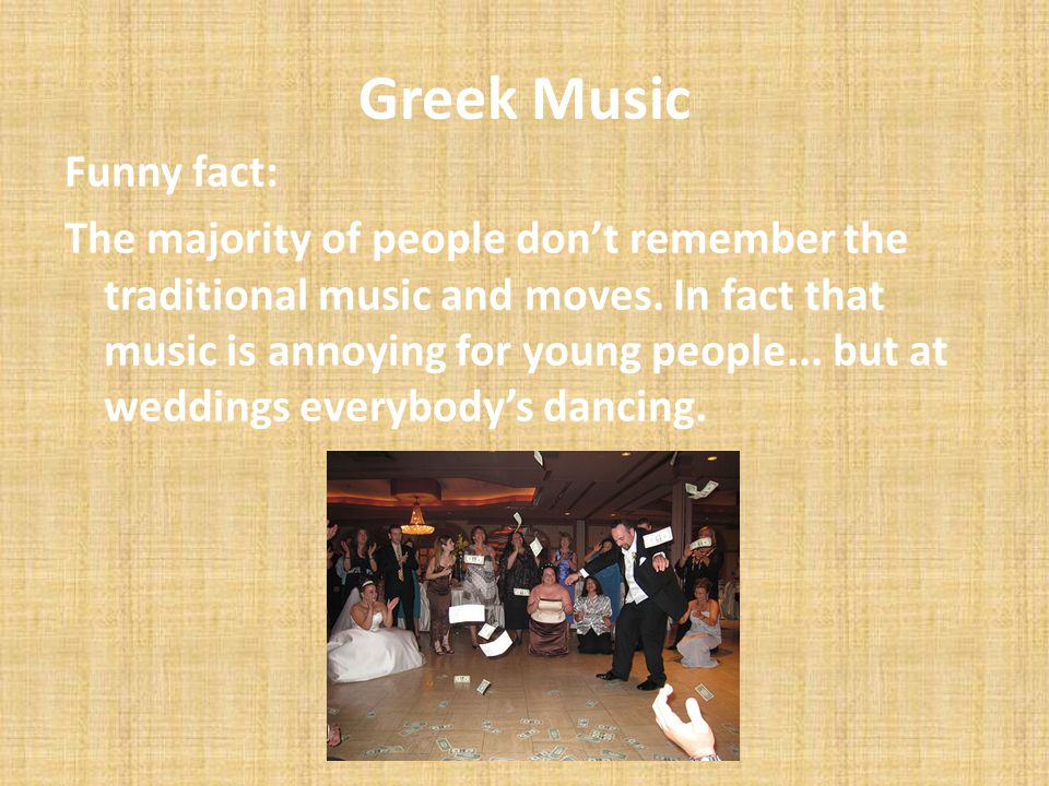 Greek Music Funny fact: The majority of people dont remember the traditional music and moves. In fact that music is annoying for young people... but a