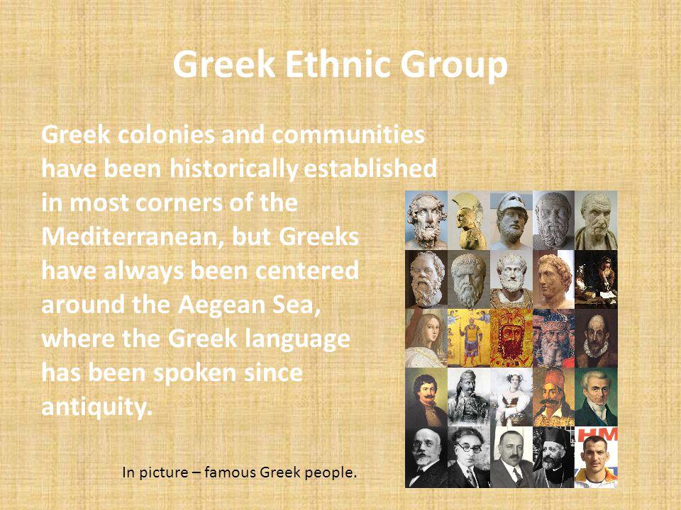 Greek Ethnic Group Greek colonies and communities have been historically established in most corners of the Mediterranean, but Greeks have always been
