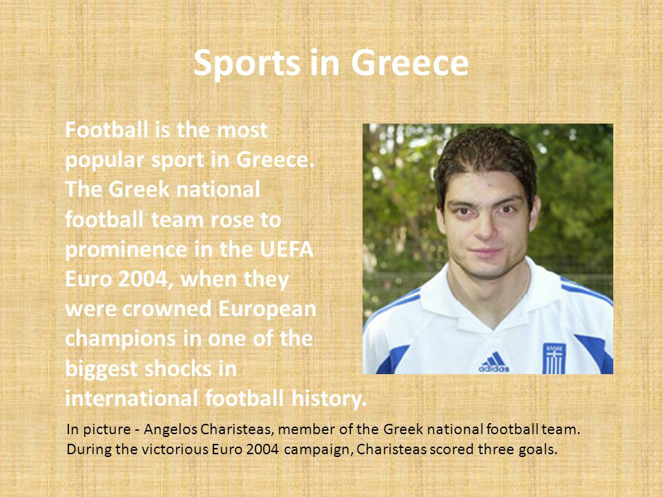 Sports in Greece Football is the most popular sport in Greece. The Greek national football team rose to prominence in the UEFA Euro 2004, when they we