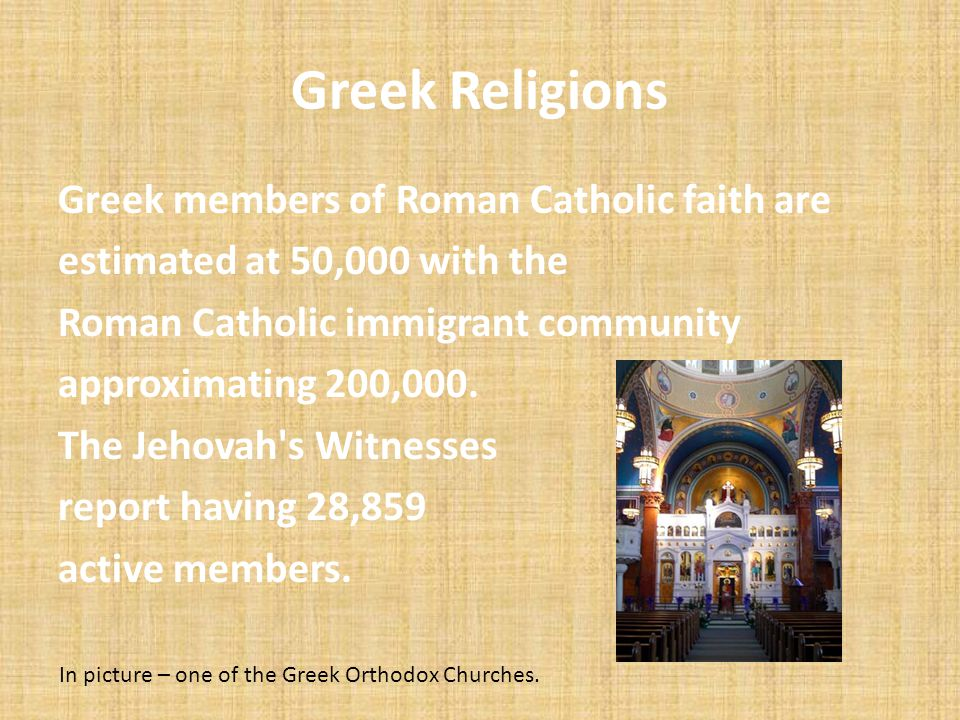 Greek Religions Greek members of Roman Catholic faith are estimated at 50,000 with the Roman Catholic immigrant community approximating 200,000. The J