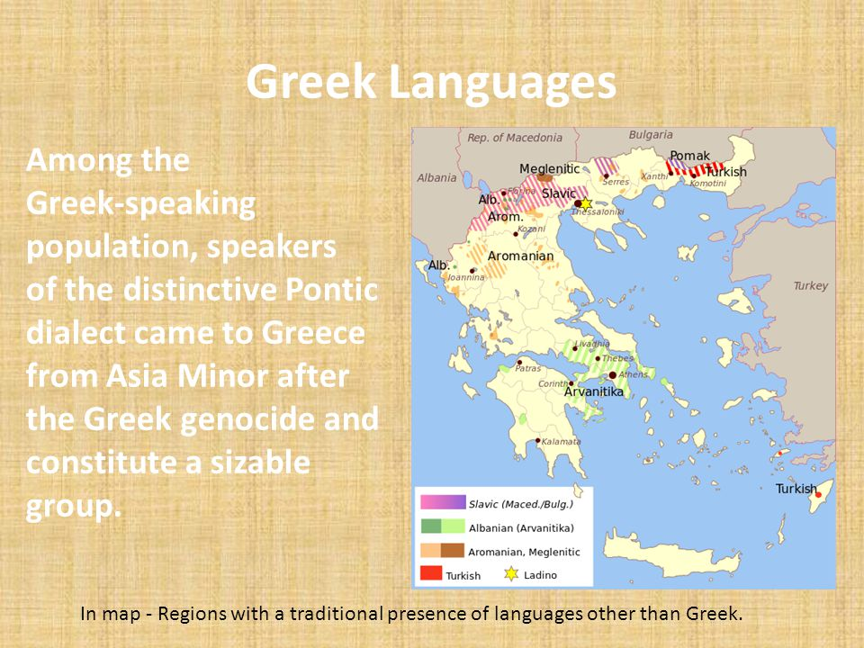 Greek Languages Among the Greek-speaking population, speakers of the distinctive Pontic dialect came to Greece from Asia Minor after the Greek genocid