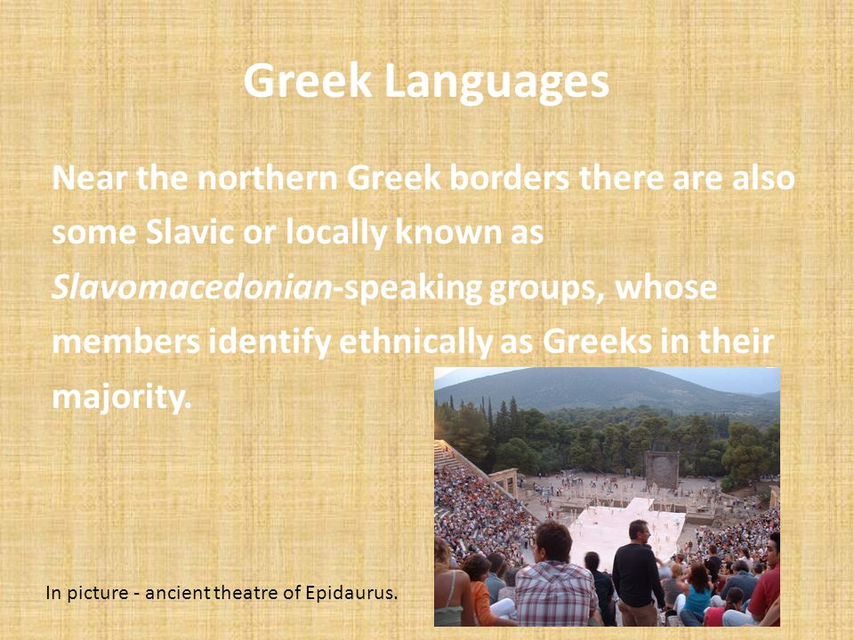 Greek Languages Near the northern Greek borders there are also some Slavic or locally known as Slavomacedonian-speaking groups, whose members identify