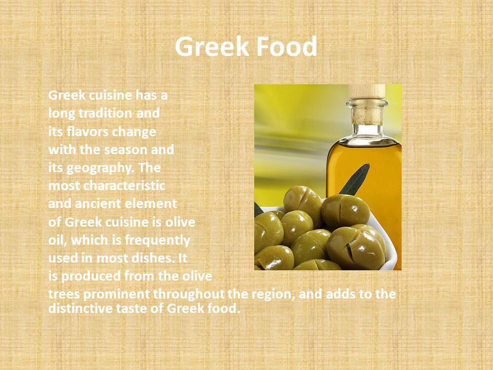 Greek Food Greek cuisine has a long tradition and its flavors change with the season and its geography. The most characteristic and ancient element of