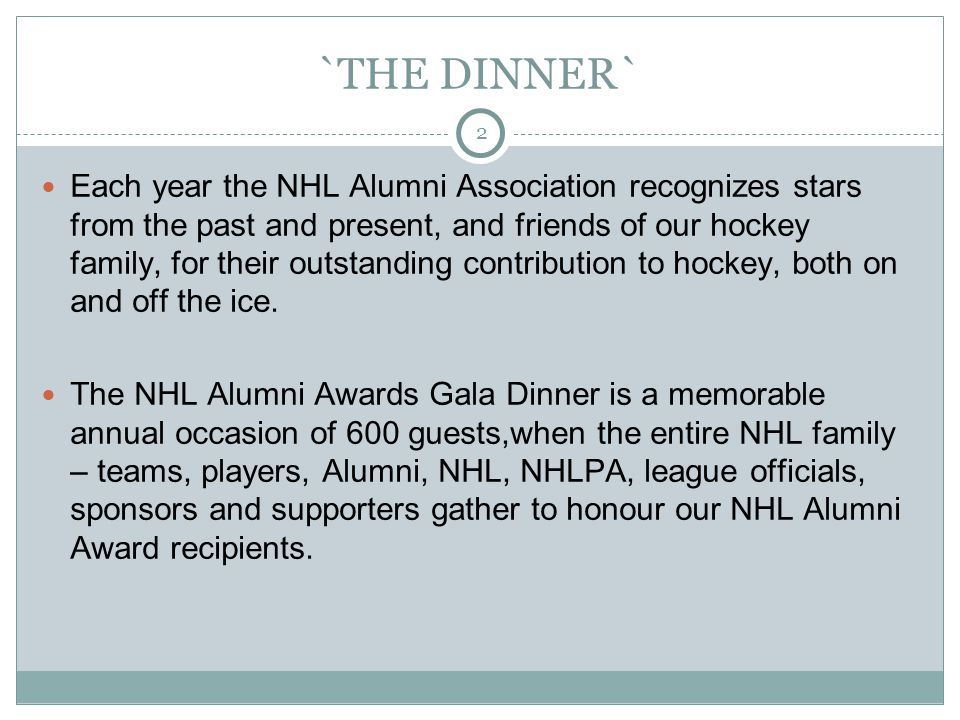 2 `THE DINNER` Each year the NHL Alumni Association recognizes stars from the past and present, and friends of our hockey family, for their outstanding contribution to hockey, both on and off the ice.
