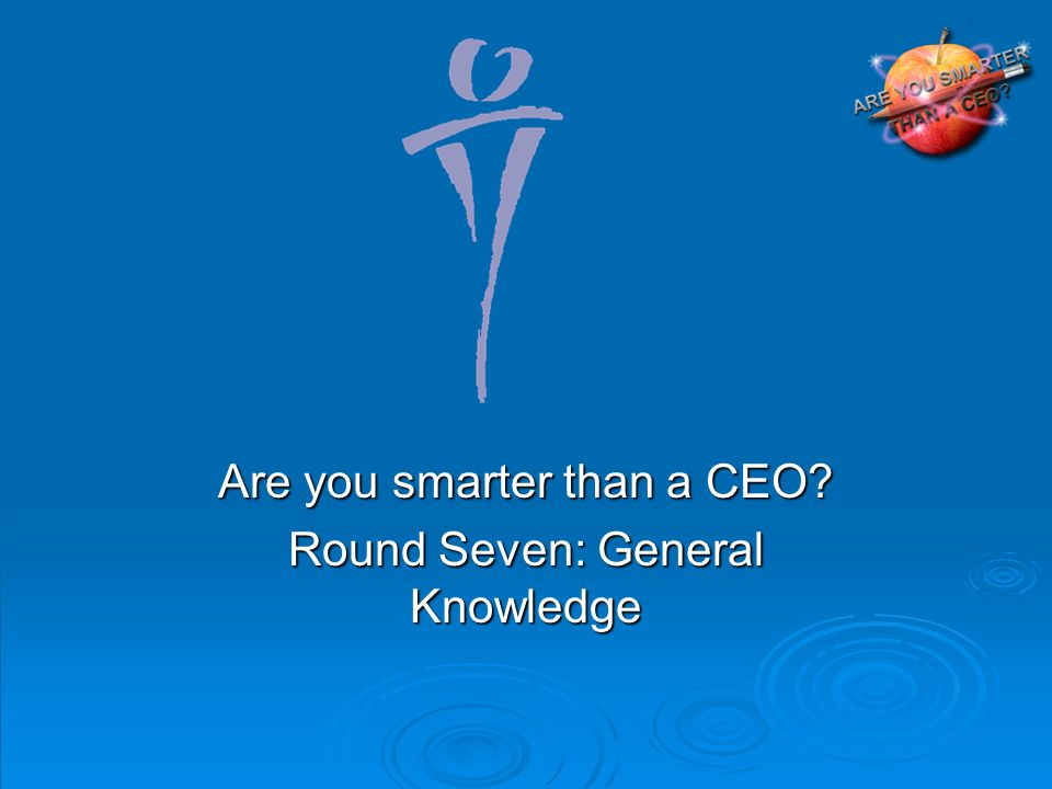 Are you smarter than a CEO Round Seven: General Knowledge