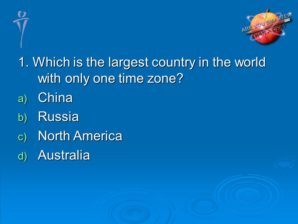 1. Which is the largest country in the world with only one time zone.