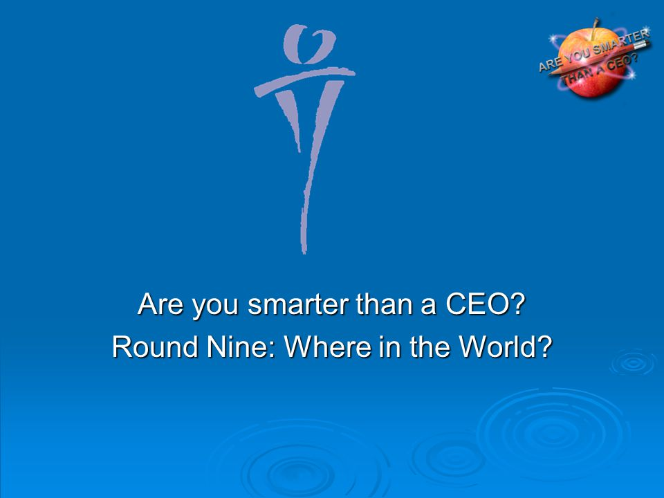 Are you smarter than a CEO Round Nine: Where in the World