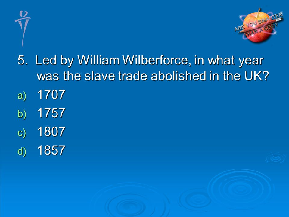 5. Led by William Wilberforce, in what year was the slave trade abolished in the UK.