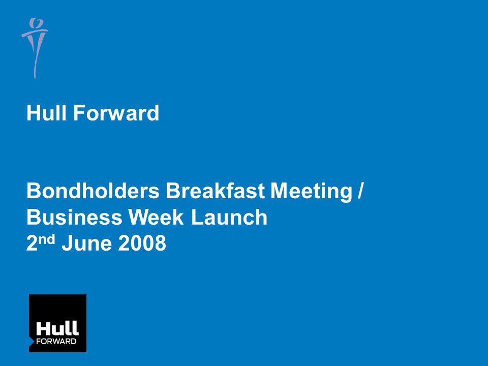 Hull Forward Bondholders Breakfast Meeting / Business Week Launch 2 nd June 2008