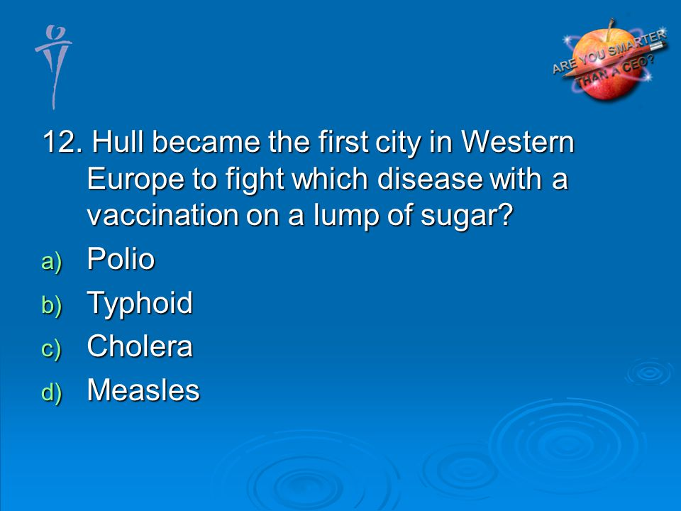 12. Hull became the first city in Western Europe to fight which disease with a vaccination on a lump of sugar? a) Polio b) Typhoid c) Cholera d) Measl