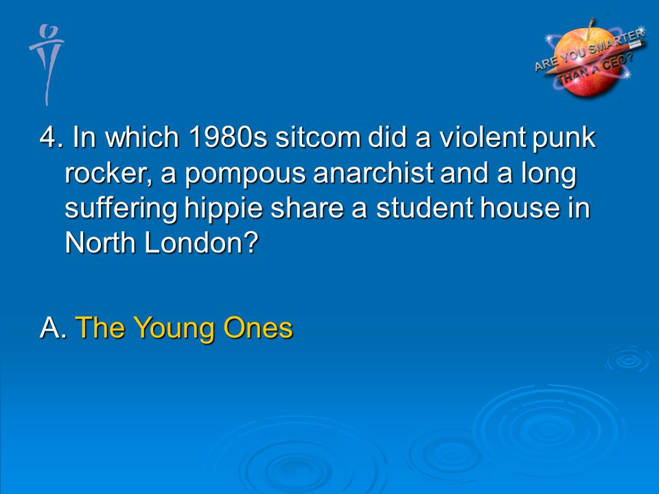 4. In which 1980s sitcom did a violent punk rocker, a pompous anarchist and a long suffering hippie share a student house in North London? A. The Youn