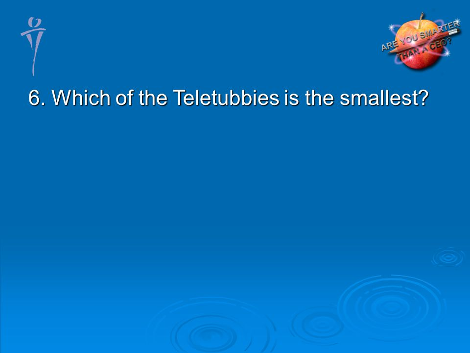 6. Which of the Teletubbies is the smallest