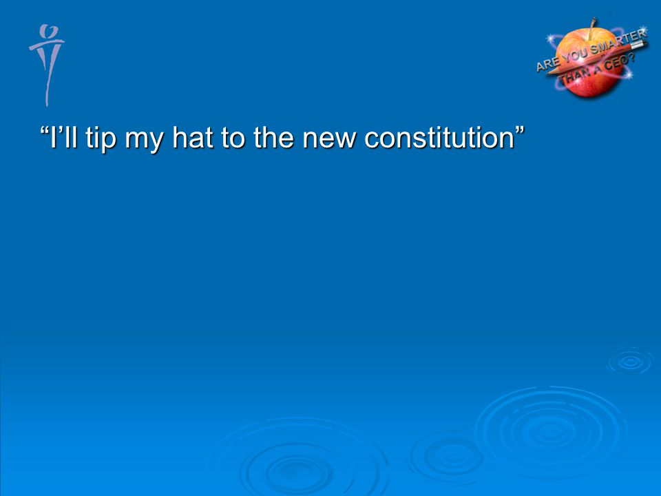 Ill tip my hat to the new constitution