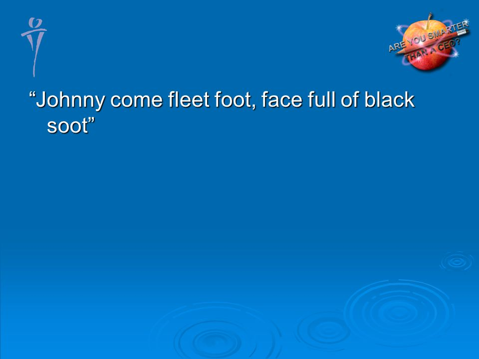 Johnny come fleet foot, face full of black soot