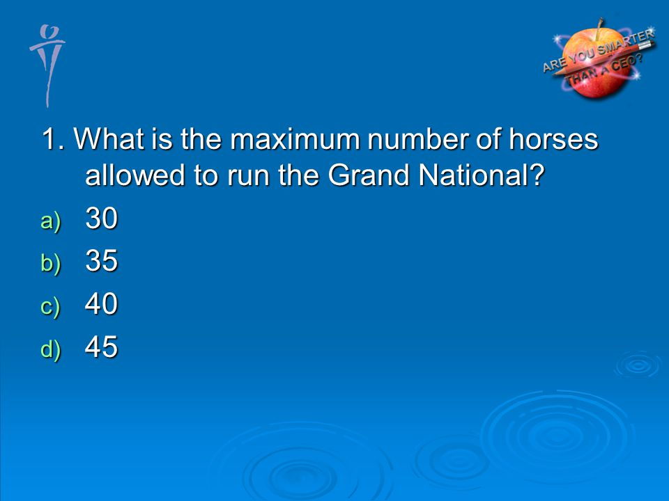 1. What is the maximum number of horses allowed to run the Grand National a) 30 b) 35 c) 40 d) 45