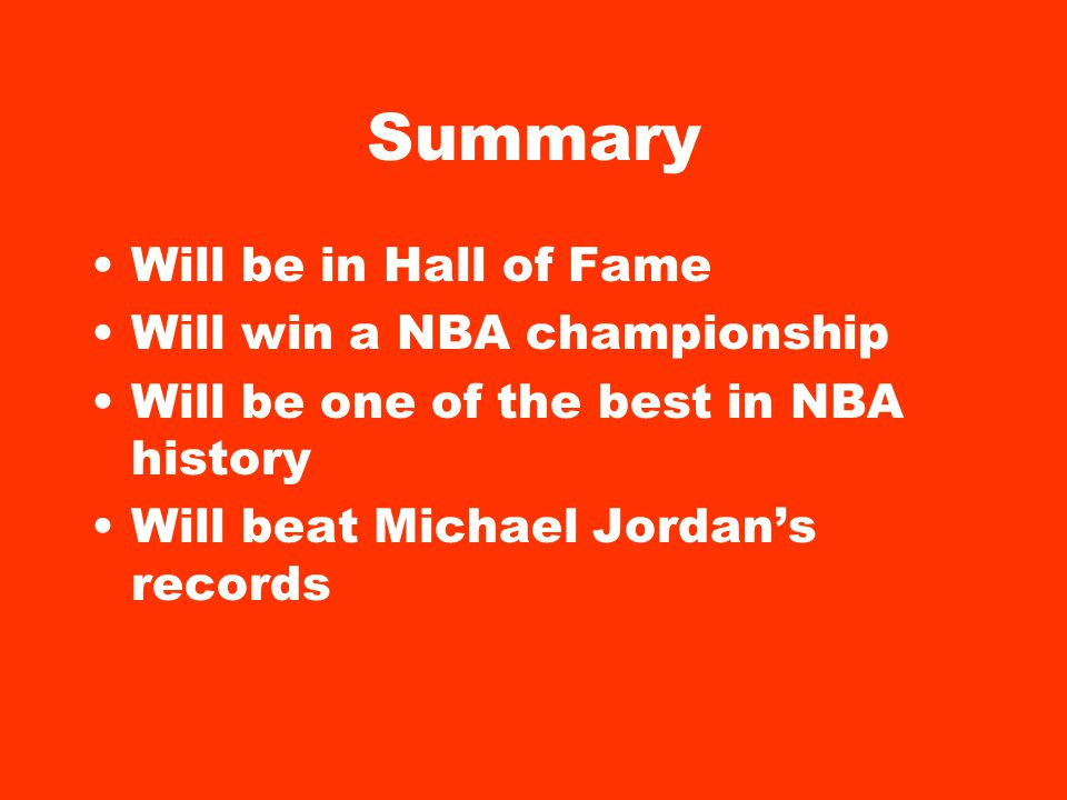 Summary Will be in Hall of Fame Will win a NBA championship Will be one of the best in NBA history Will beat Michael Jordans records