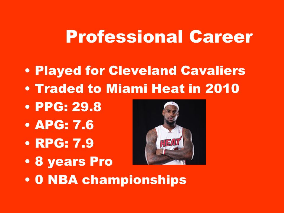 Professional Career Played for Cleveland Cavaliers Traded to Miami Heat in 2010 PPG: 29.8 APG: 7.6 RPG: 7.9 8 years Pro 0 NBA championships