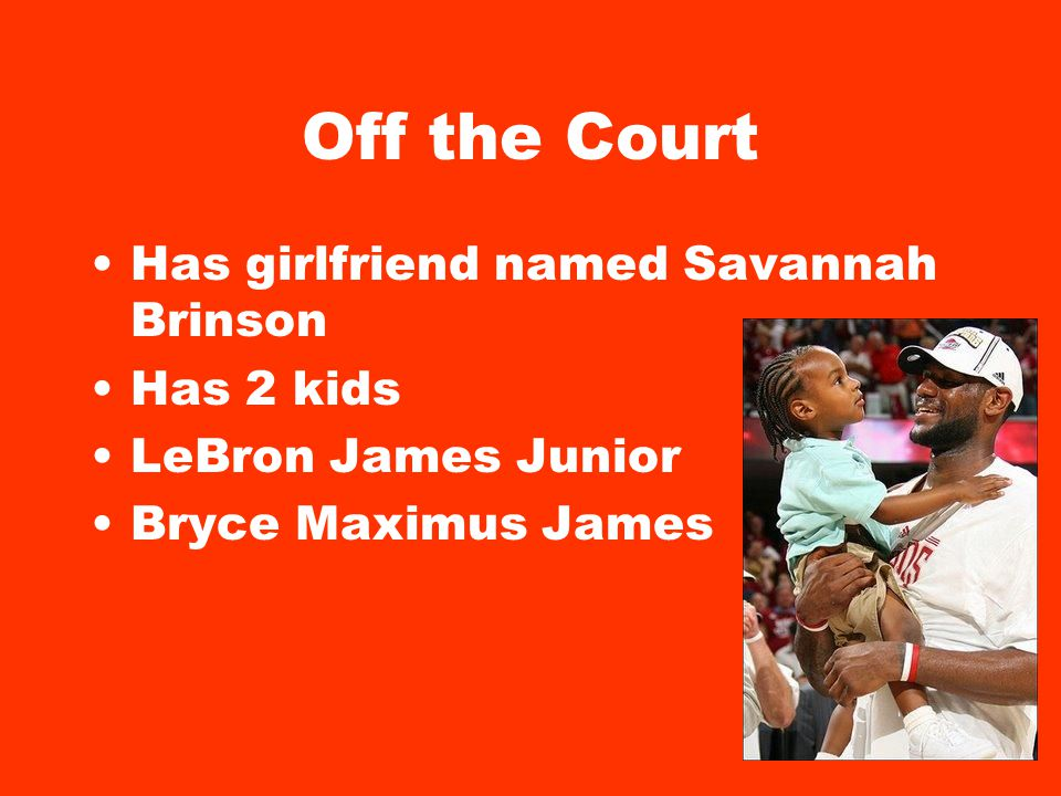 Off the Court Has girlfriend named Savannah Brinson Has 2 kids LeBron James Junior Bryce Maximus James