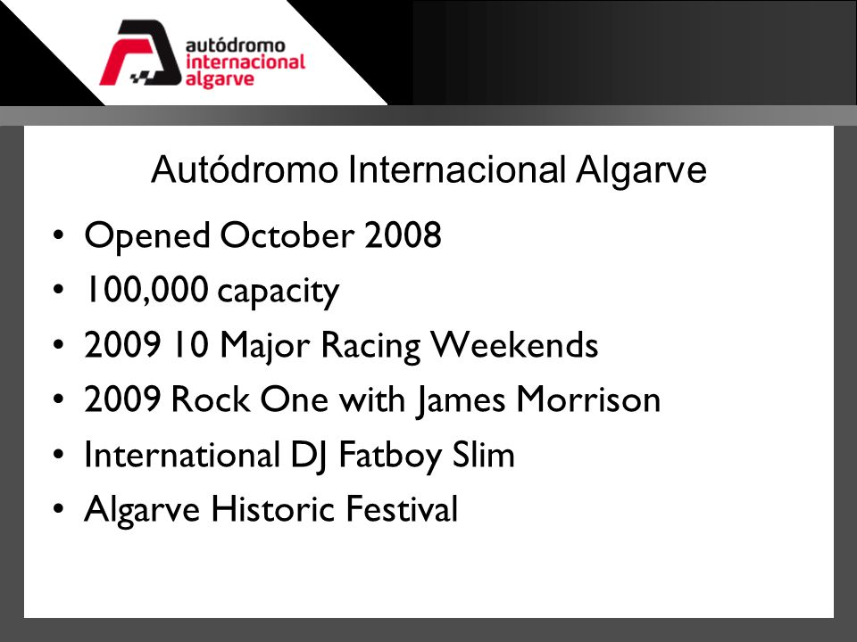 Autódromo Internacional Algarve Opened October 2008 100,000 capacity 2009 10 Major Racing Weekends 2009 Rock One with James Morrison International DJ