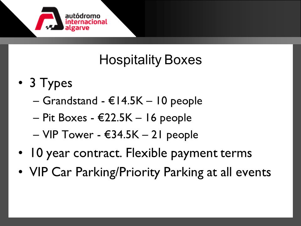 Hospitality Boxes 3 Types –Grandstand - 14.5K – 10 people –Pit Boxes - 22.5K – 16 people –VIP Tower - 34.5K – 21 people 10 year contract. Flexible pay