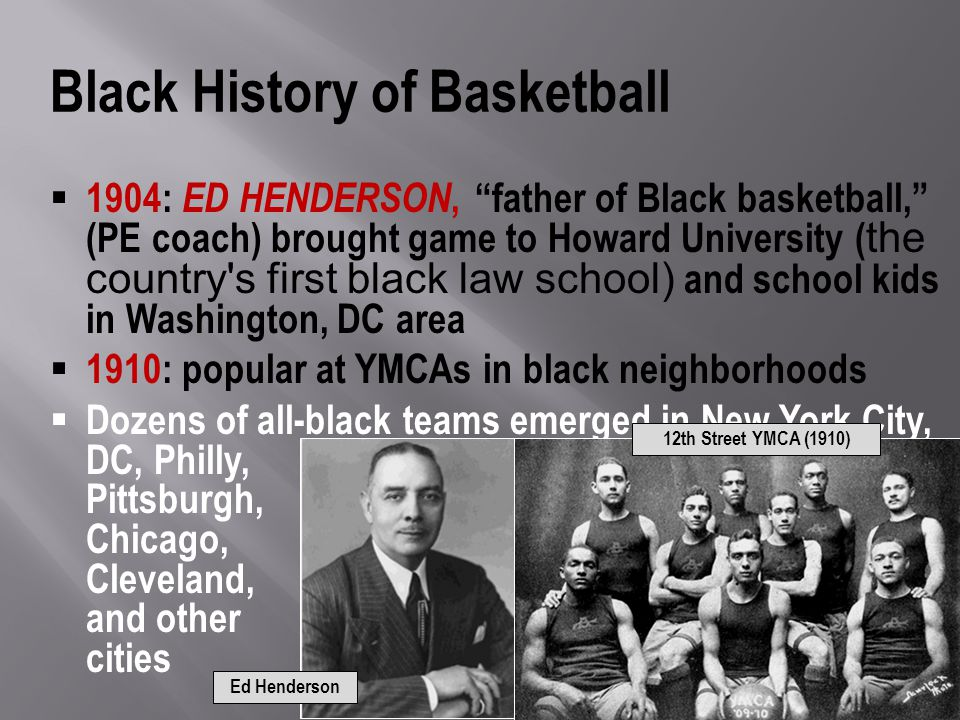 Black History of Basketball 1904: ED HENDERSON, father of Black basketball, (PE coach) brought game to Howard University ( the country s first black law school) and school kids in Washington, DC area 1910: popular at YMCAs in black neighborhoods Dozens of all-black teams emerged in New York City, DC, Philly, Pittsburgh, Chicago, Cleveland, and other cities 12th Street YMCA (1910) Ed Henderson