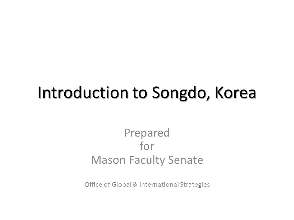 Introduction to Songdo, Korea Prepared for Mason Faculty Senate Office of Global & International Strategies