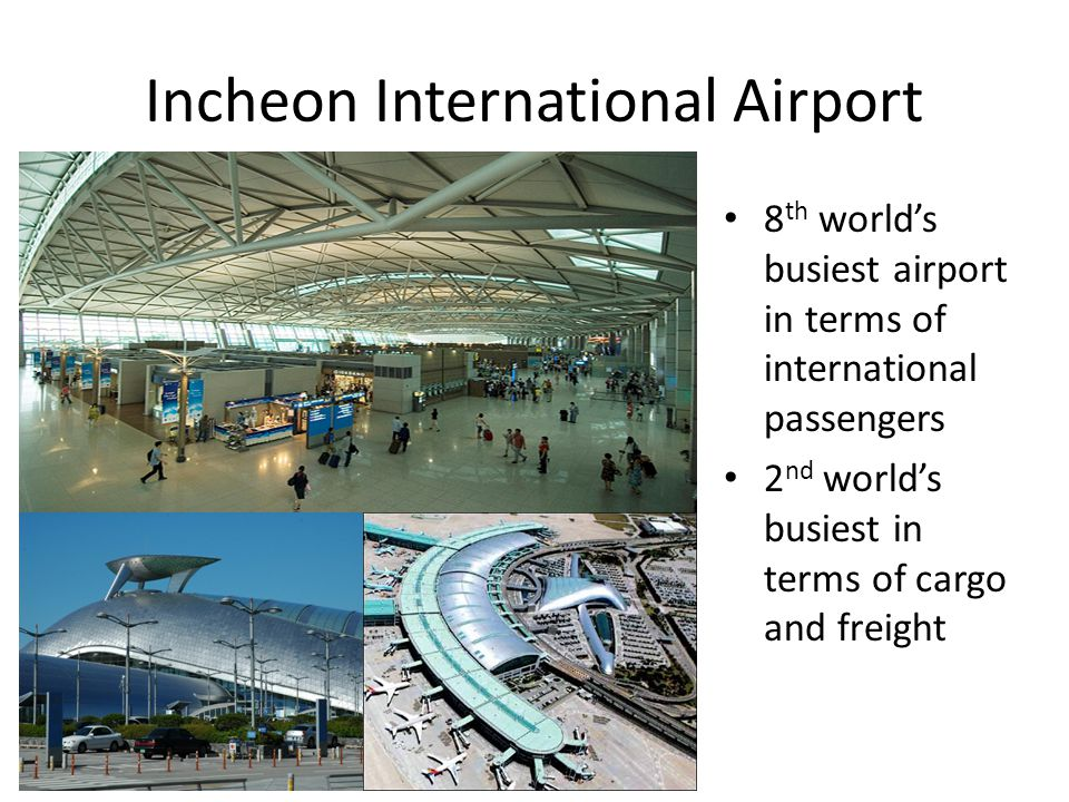 Incheon International Airport 8 th worlds busiest airport in terms of international passengers 2 nd worlds busiest in terms of cargo and freight