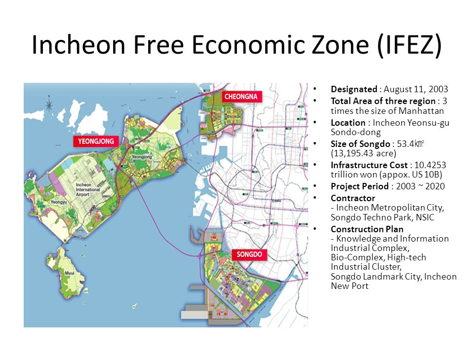 Incheon Free Economic Zone (IFEZ) Designated : August 11, 2003 Total Area of three region : 3 times the size of Manhattan Location : Incheon Yeonsu-gu Sondo-dong Size of Songdo : 53.4 (13, acre) Infrastructure Cost : trillion won (appox.