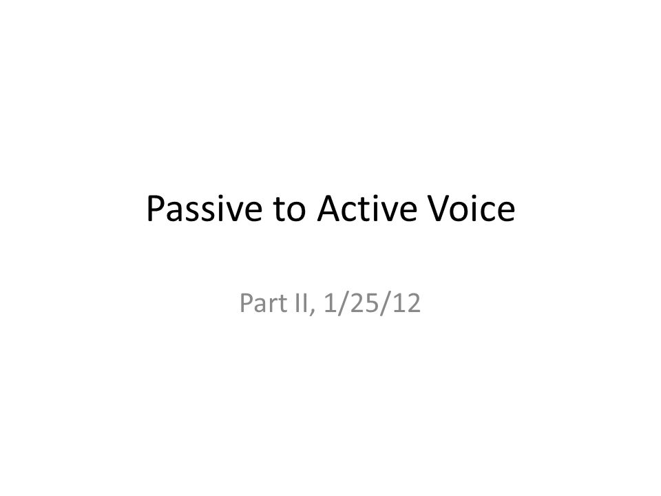 Passive to Active Voice Part II, 1/25/12