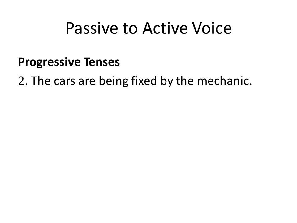 Passive to Active Voice Progressive Tenses 2. The cars are being fixed by the mechanic.